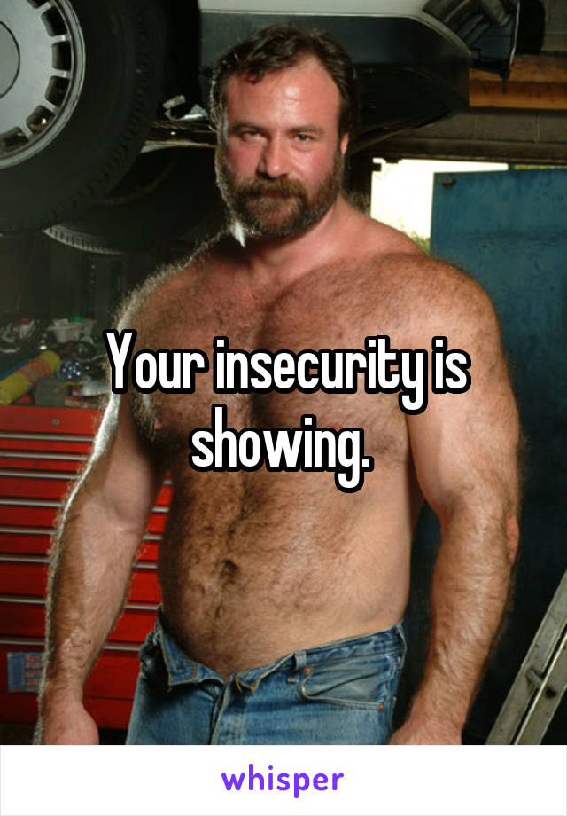 Your insecurity is showing.