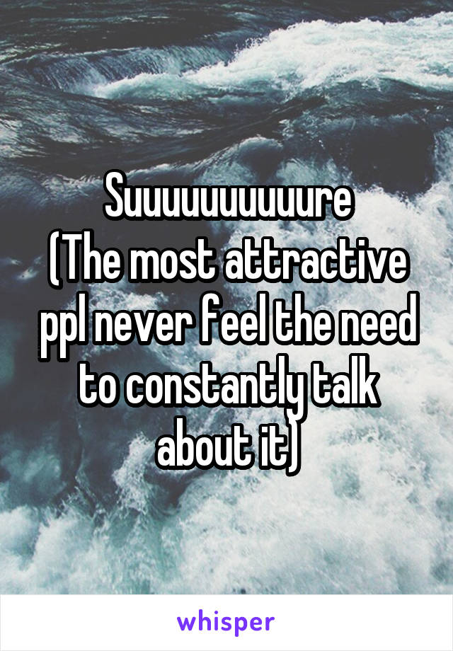 Suuuuuuuuuure (The most attractive ppl never feel the need to constantly talk about it)