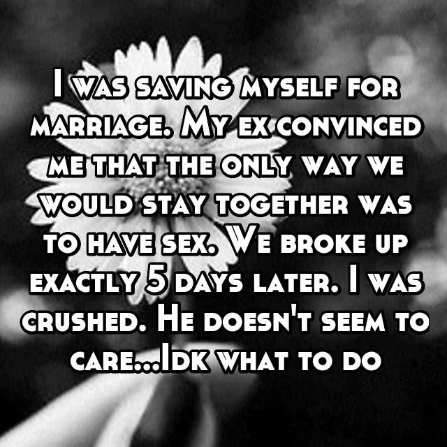 I was saving myself for marriage. My ex convinced me that the only way we would stay together was to have sex. We broke up exactly 5 days later. I was crushed. He doesn't seem to care...Idk what to do
