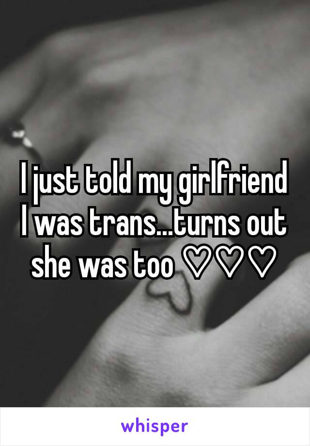 I just told my girlfriend I was trans...turns out she was too ♡♡♡