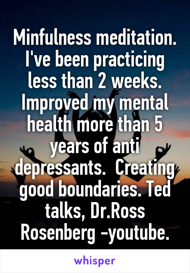 Minfulness meditation. I've been practicing less than 2 weeks. Improved my mental health more than 5 years of anti depressants.  Creating good boundaries. Ted talks, Dr.Ross Rosenberg -youtube.
