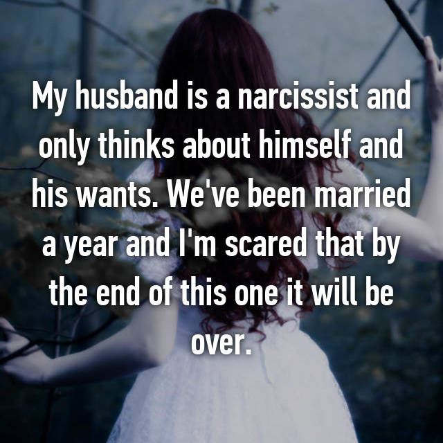 My husband is a narcissist and only thinks about himself and his wants. We've been married a year and I'm scared that by the end of this one it will be over.