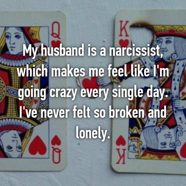 My husband is a narcissist, which makes me feel like I'm going crazy every single day. I've never felt so broken and lonely.