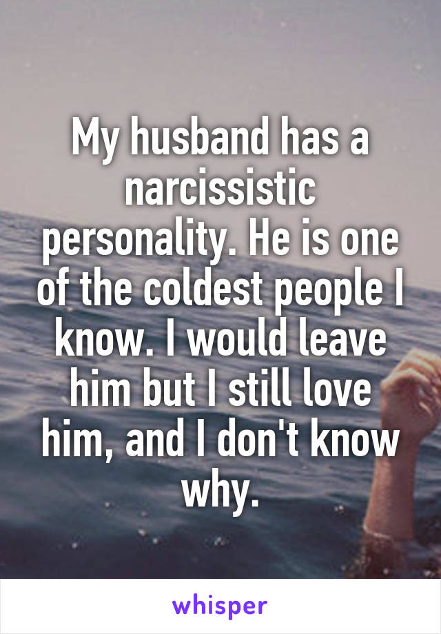 My husband has a narcissistic personality. He is one of the coldest people I know. I would leave him but I still love him, and I don't know why.