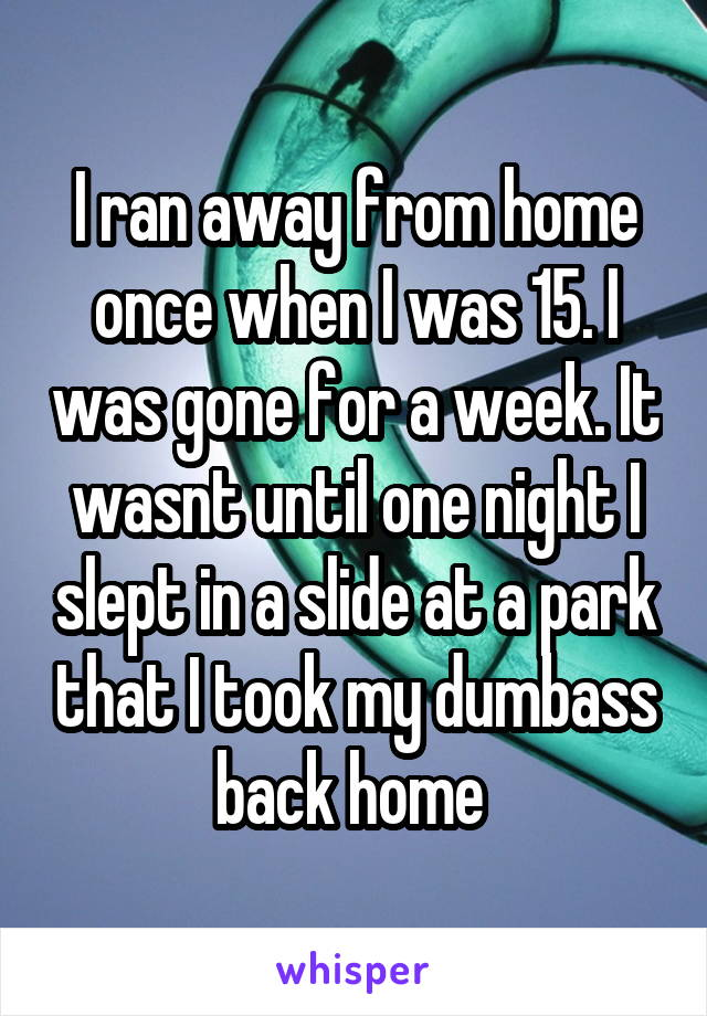 I ran away from home once when I was 15. I was gone for a week. It wasnt until one night I slept in a slide at a park that I took my dumbass back home