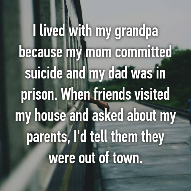 I lived with my grandpa because my mom committed suicide and my dad was in prison. When friends visited my house and asked about my parents, I'd tell them they were out of town.
