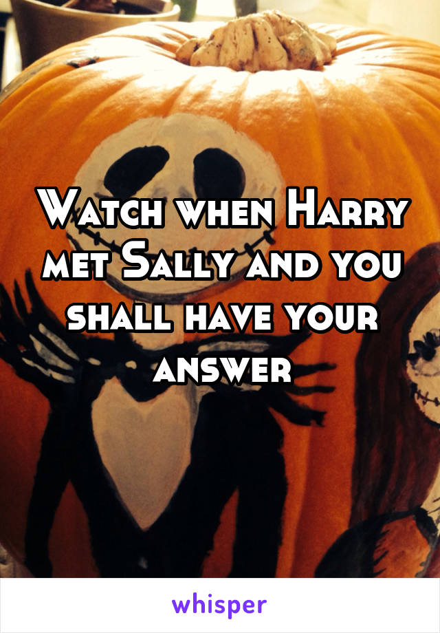 Watch when Harry met Sally and you shall have your answer