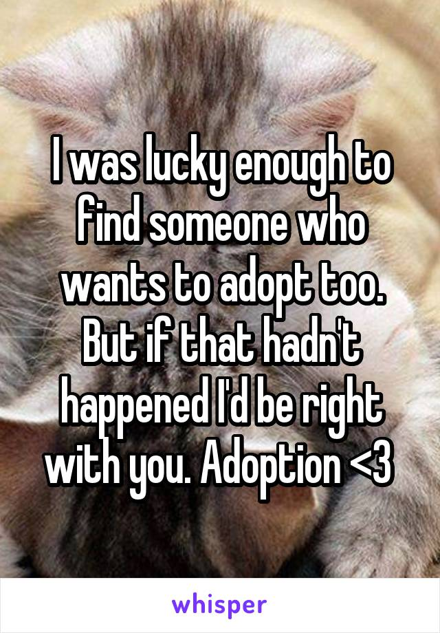 I was lucky enough to find someone who wants to adopt too. But if that hadn't happened I'd be right with you. Adoption <3