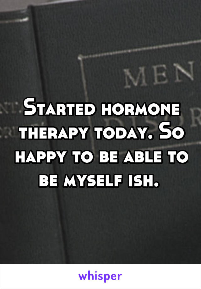 Started hormone therapy today. So happy to be able to be myself ish.