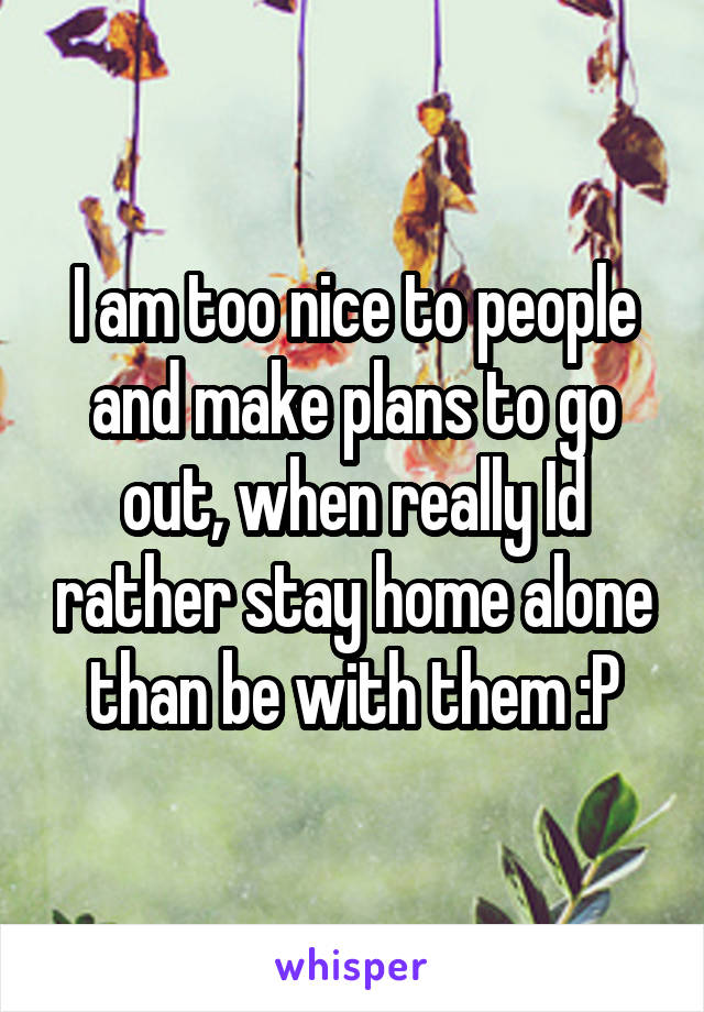 I am too nice to people and make plans to go out, when really Id rather stay home alone than be with them :P