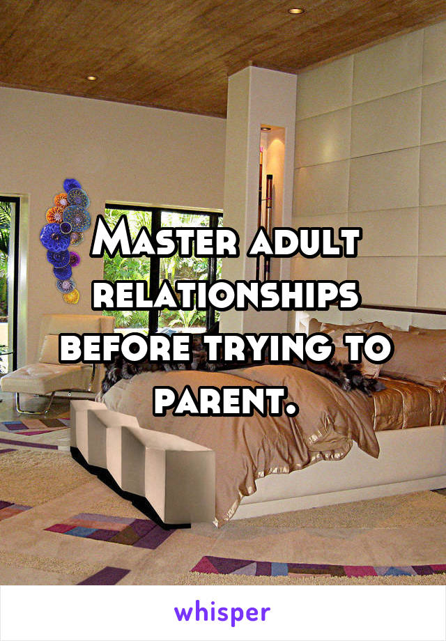 Master adult relationships before trying to parent.