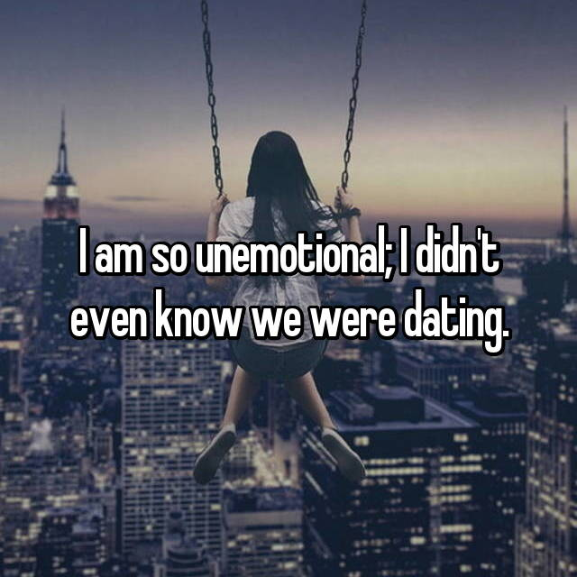 I am so unemotional; I didn't even know we were dating.