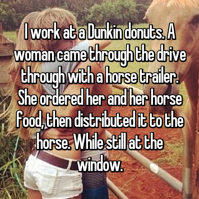 I work at a Dunkin donuts. A woman came through the drive through with a horse trailer. She ordered her and her horse food, then distributed it to the horse. While still at the window.