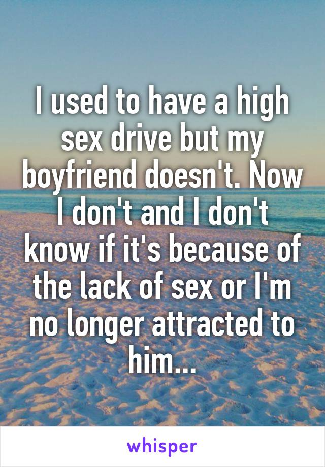 I used to have a high sex drive but my boyfriend doesn't. Now I don't and I don't know if it's because of the lack of sex or I'm no longer attracted to him...
