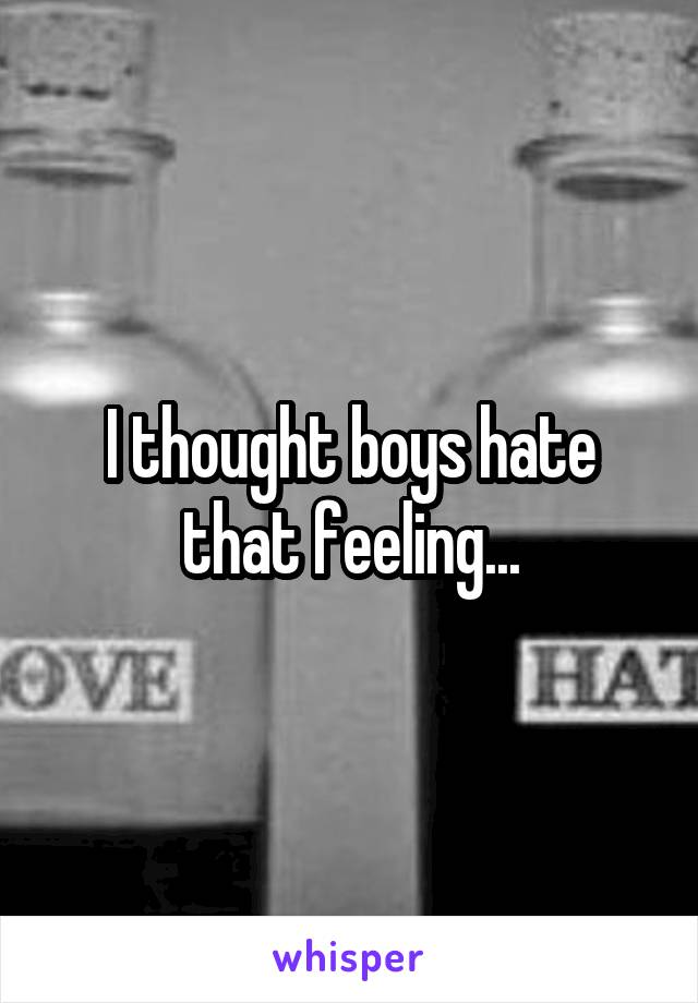 I thought boys hate that feeling...