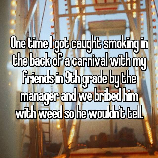 One time I got caught smoking in the back of a carnival with my friends in 9th grade by the manager and we bribed him with weed so he wouldn't tell.