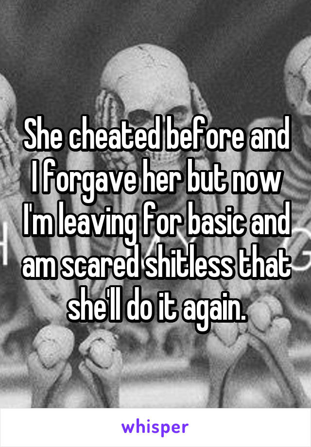 She cheated before and I forgave her but now I'm leaving for basic and am scared shitless that she'll do it again.