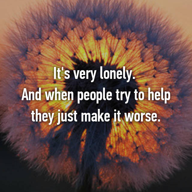 It's very lonely.  And when people try to help they just make it worse.
