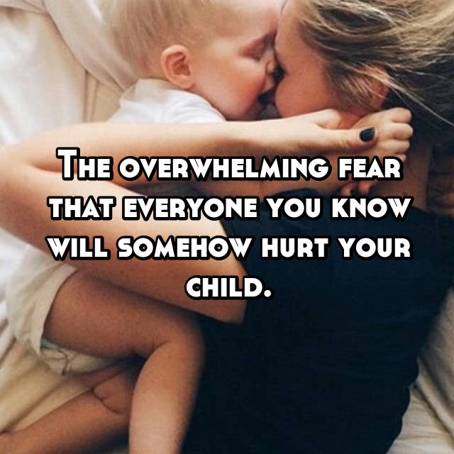 The overwhelming fear that everyone you know will somehow hurt your child.