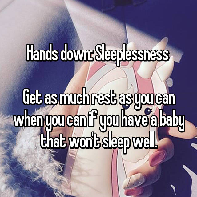 Hands down: Sleeplessness   Get as much rest as you can when you can if you have a baby that won't sleep well.