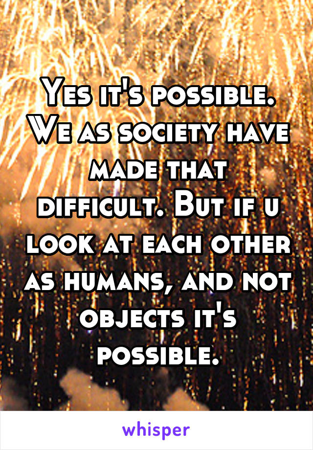 Yes it's possible. We as society have made that difficult. But if u look at each other as humans, and not objects it's possible.