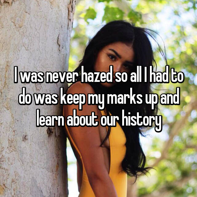 I was never hazed so all I had to do was keep my marks up and learn about our history
