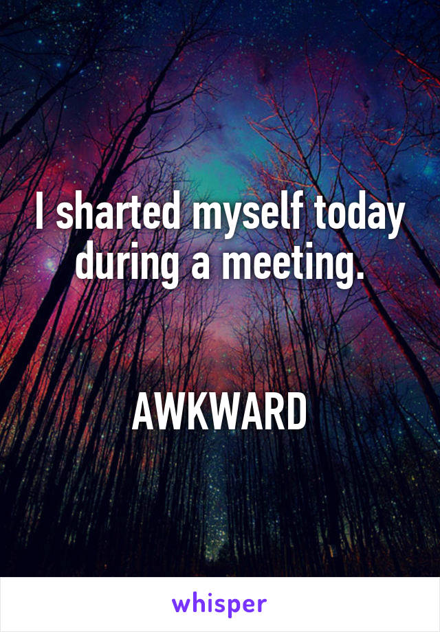 I sharted myself today during a meeting.   AWKWARD