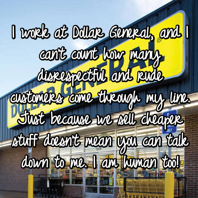 I work at Dollar General, and I can't count how many disrespectful and rude customers come through my line. Just because we sell cheaper stuff doesn't mean you can talk down to me. I am human too!