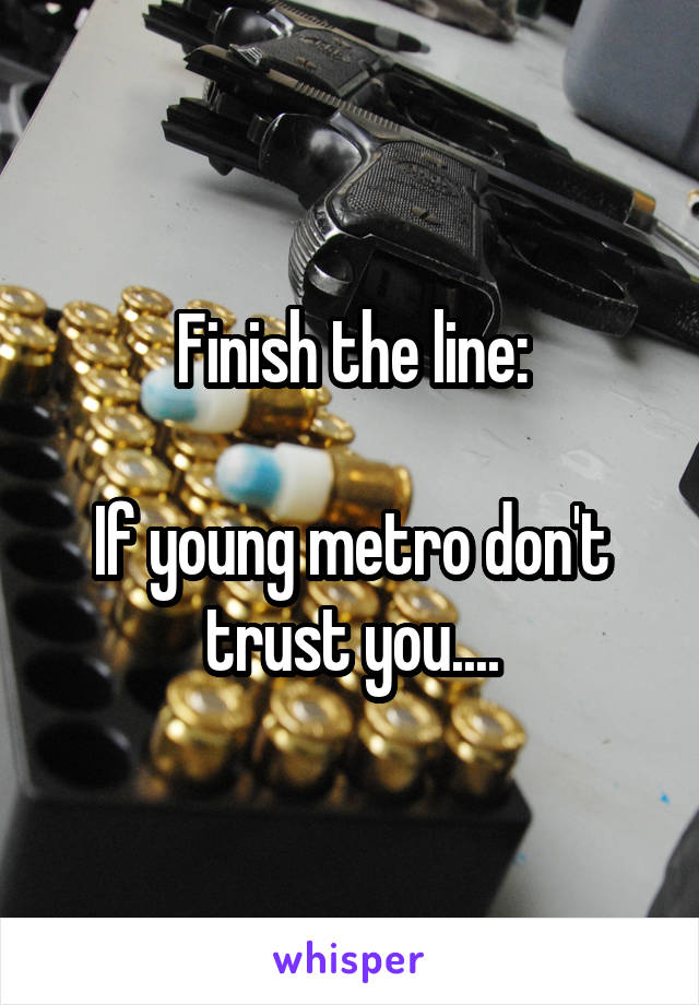 Finish the line:  If young metro don't trust you....