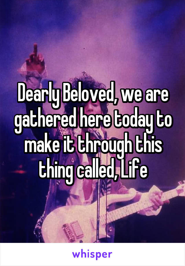 Dearly Beloved, we are gathered here today to make it through this thing called, Life