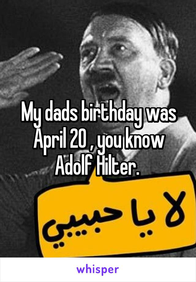 My dads birthday was April 20 , you know Adolf Hilter.