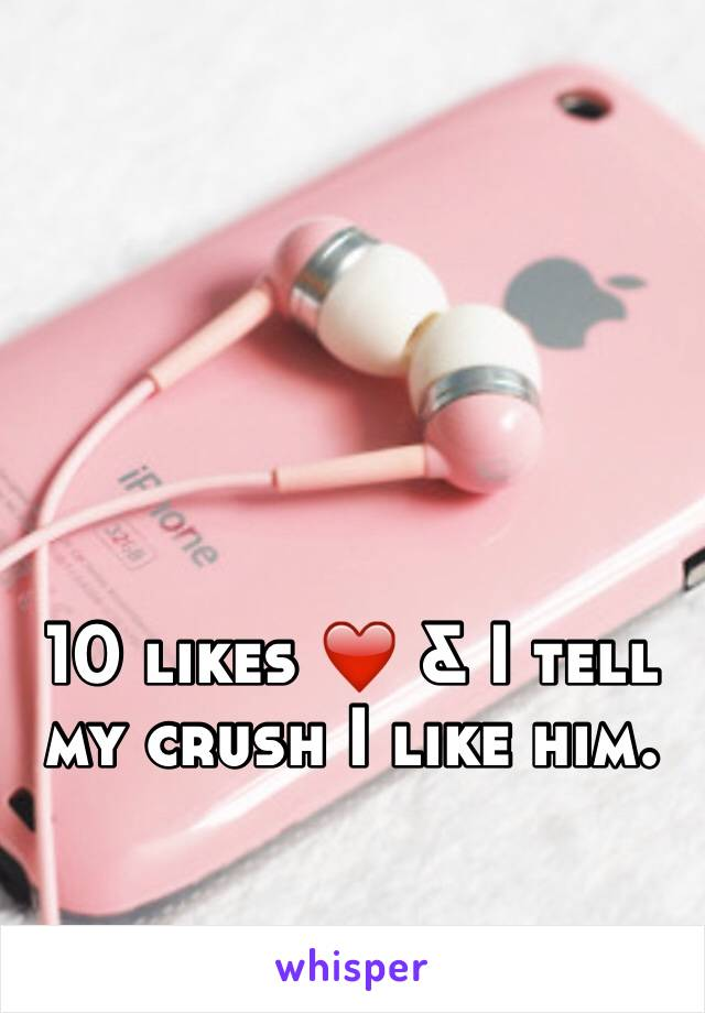 10 likes ❤️ & I tell my crush I like him.