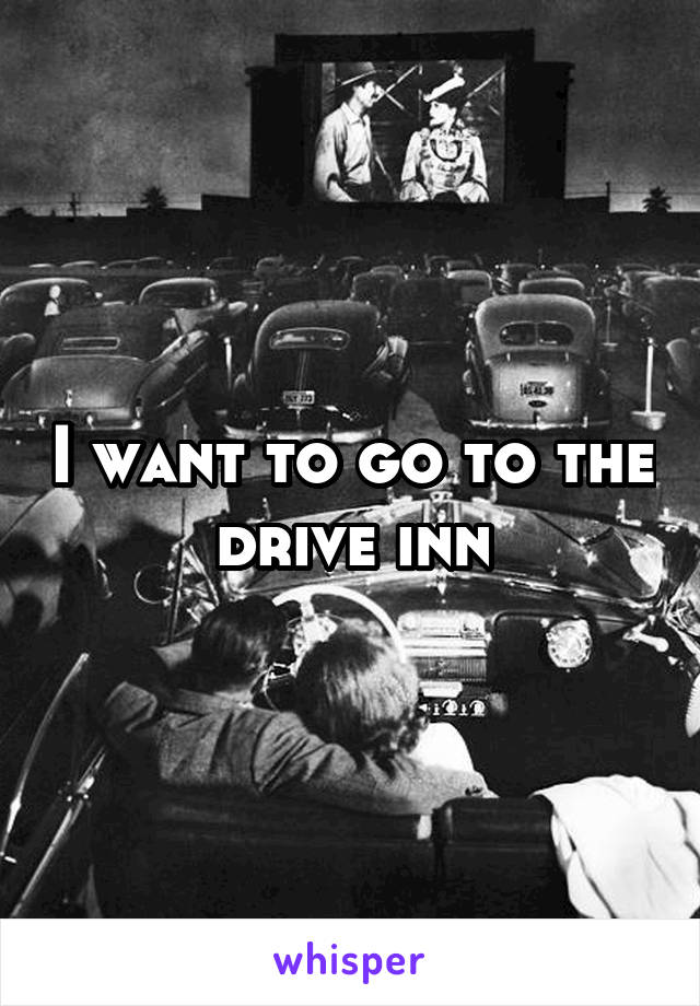 I want to go to the drive inn
