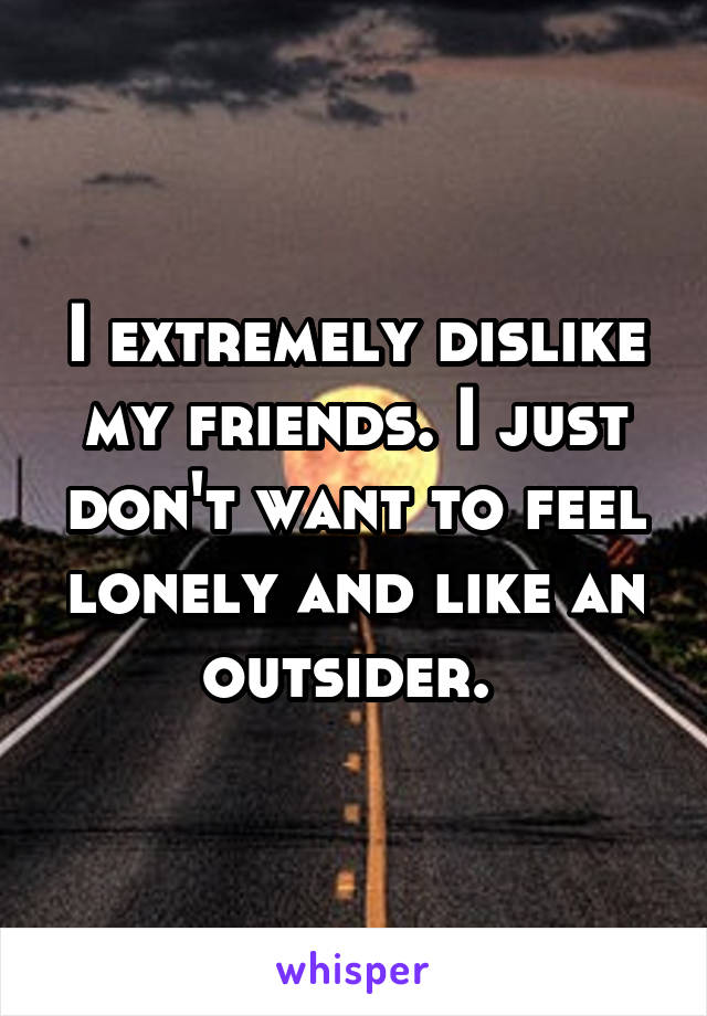I extremely dislike my friends. I just don't want to feel lonely and like an outsider.