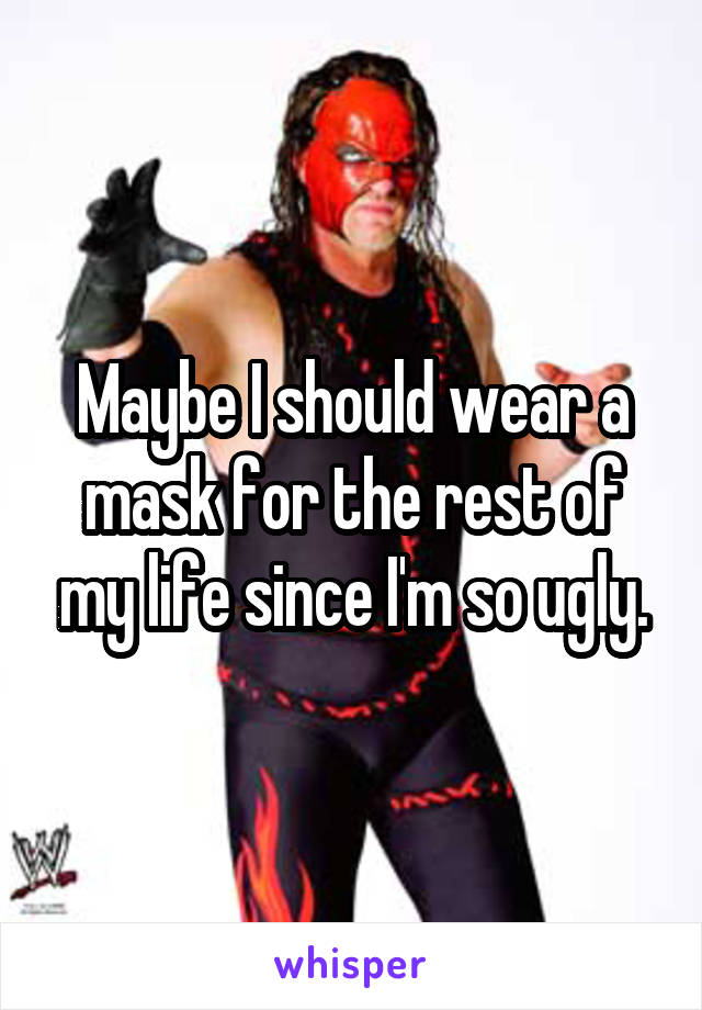 Maybe I should wear a mask for the rest of my life since I'm so ugly.