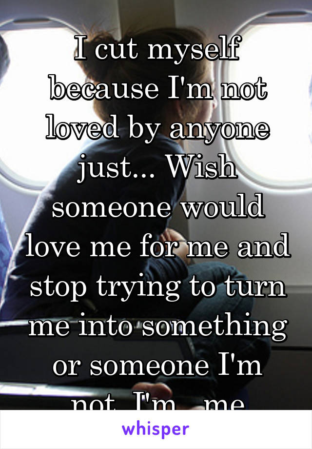 I cut myself because I'm not loved by anyone just... Wish someone would love me for me and stop trying to turn me into something or someone I'm not..I'm.. me