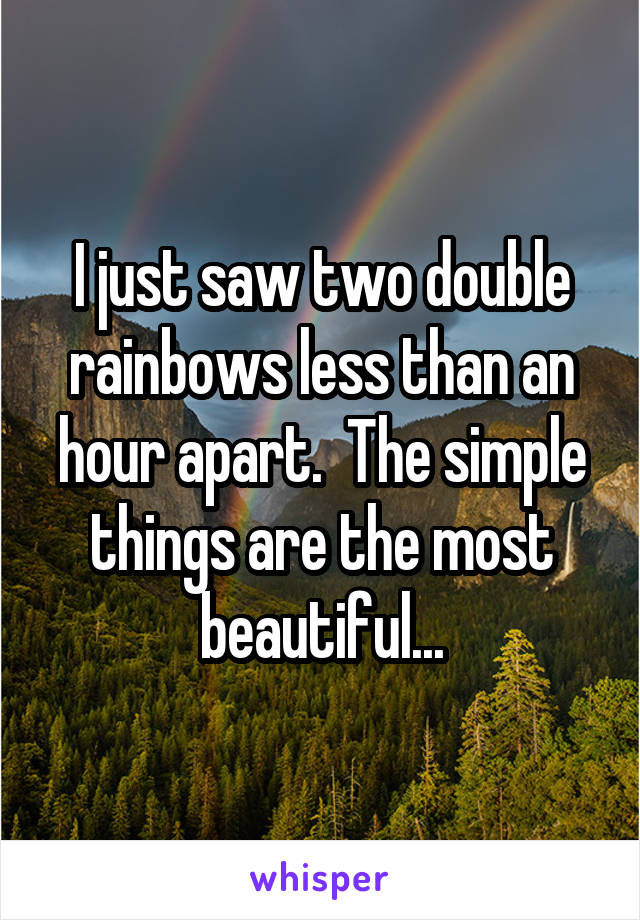 I just saw two double rainbows less than an hour apart.  The simple things are the most beautiful...