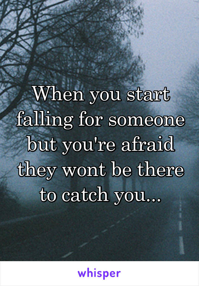 When you start falling for someone but you're afraid they wont be there to catch you...