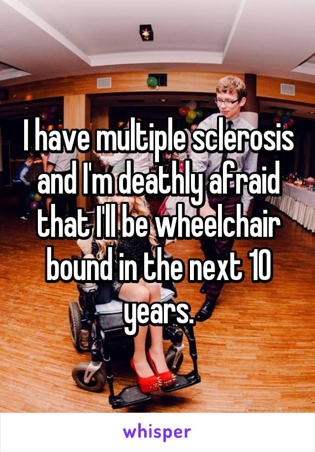 I have multiple sclerosis and I'm deathly afraid that I'll be wheelchair bound in the next 10 years.