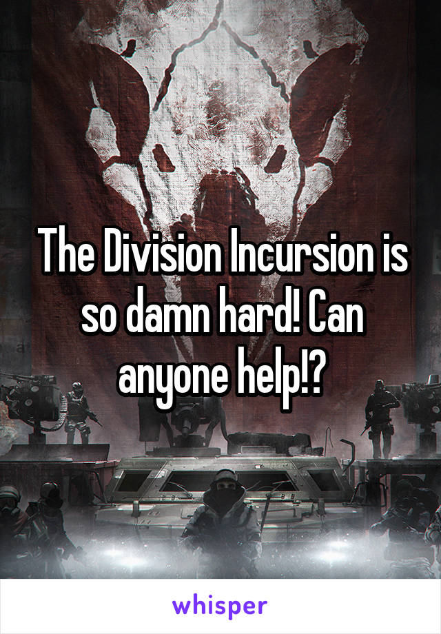 The Division Incursion is so damn hard! Can anyone help!?