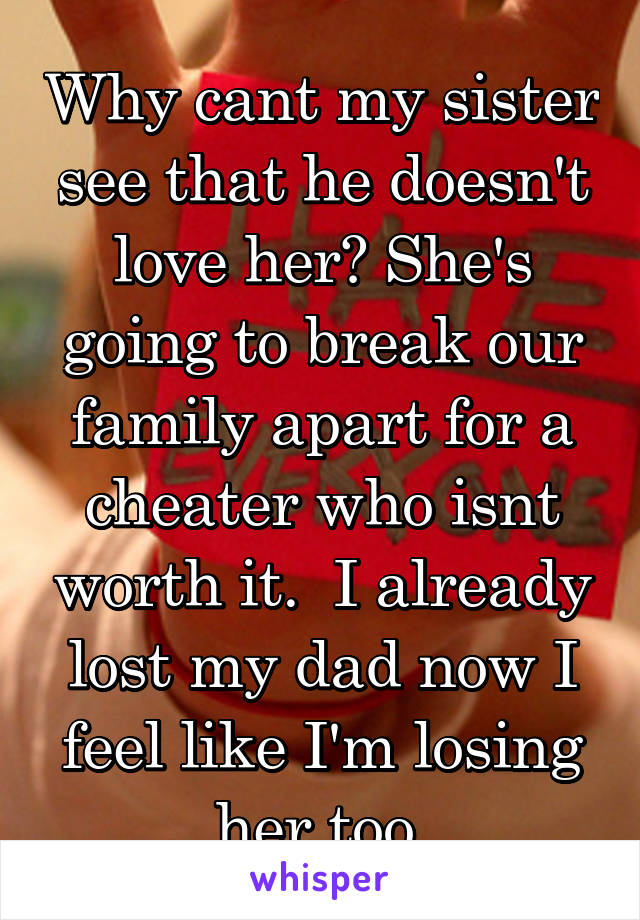 Why cant my sister see that he doesn't love her? She's going to break our family apart for a cheater who isnt worth it.  I already lost my dad now I feel like I'm losing her too
