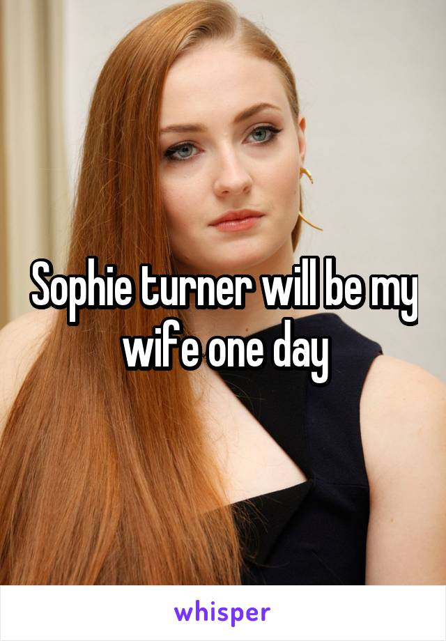Sophie turner will be my wife one day