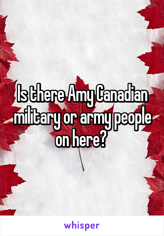 Is there Amy Canadian military or army people on here?
