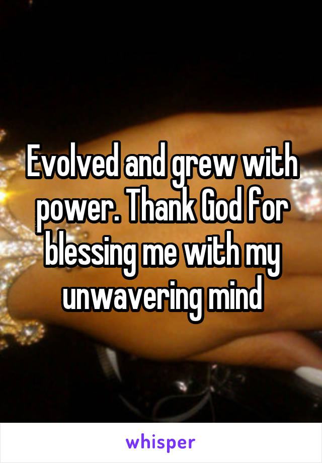 Evolved and grew with power. Thank God for blessing me with my unwavering mind