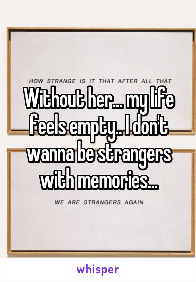 Without her... my life feels empty.. I don't wanna be strangers with memories...