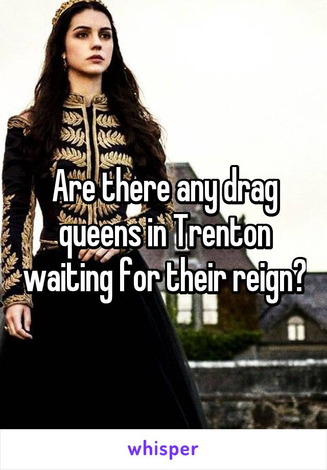 Are there any drag queens in Trenton waiting for their reign?