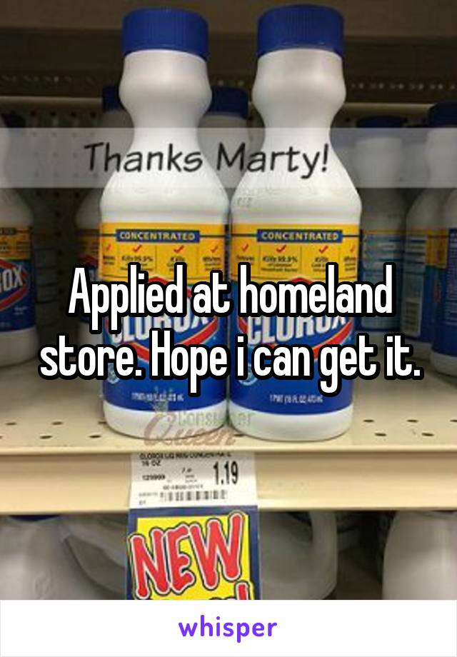 Applied at homeland store. Hope i can get it.
