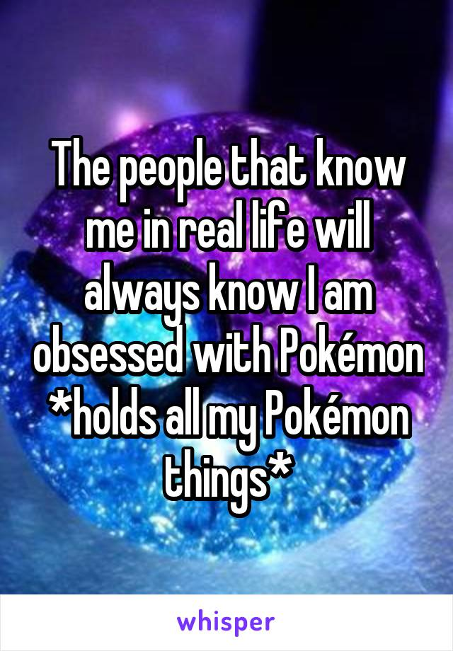The people that know me in real life will always know I am obsessed with Pokémon *holds all my Pokémon things*
