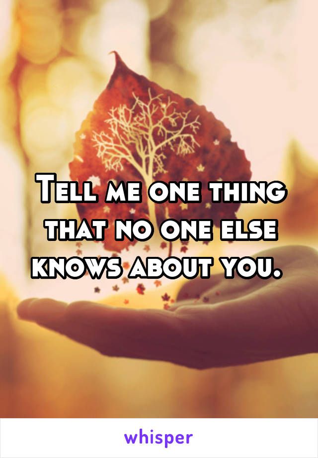 Tell me one thing that no one else knows about you.