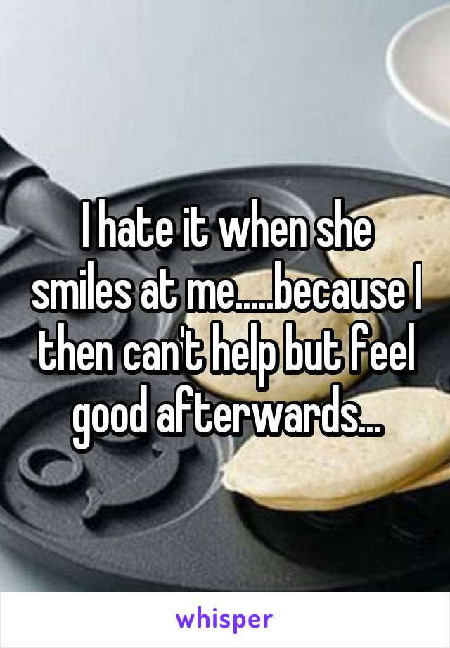 I hate it when she smiles at me.....because I then can't help but feel good afterwards...
